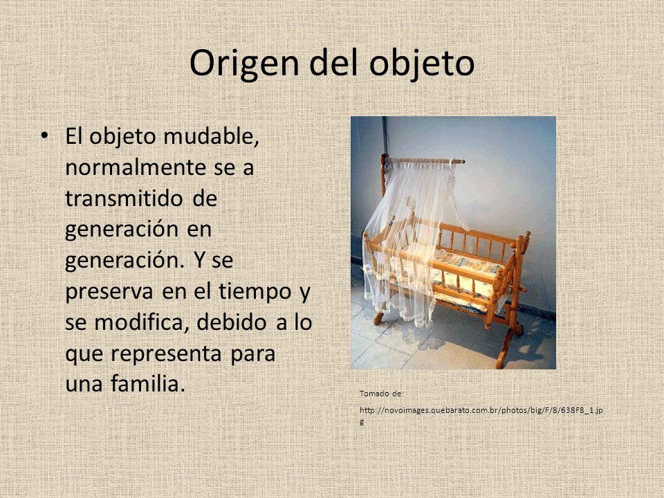 Origen del objeto El objeto mudable, normalmente se a transmitido de generación en generación. Y se preserva en el tiempo y se modifica, debido a lo q