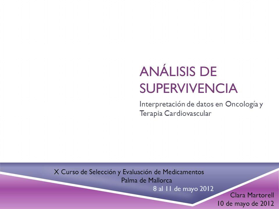 ANÁLISIS DE SUPERVIVENCIA Interpretación de datos en Oncología y Terapia Cardiovascular Clara Martorell 10 de mayo de 2012 X Curso de Selección y Eval