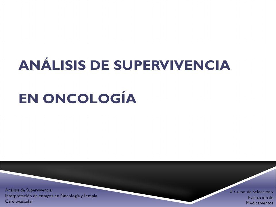 ANÁLISIS DE SUPERVIVENCIA EN ONCOLOGÍA X Curso de Selección y Evaluación de Medicamentos Análisis de Supervivencia: Interpretación de ensayos en Oncol
