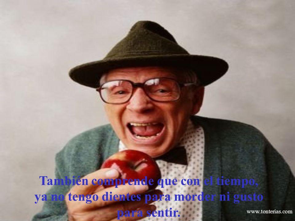 www.tonterias.com También comprende que con el tiempo, ya no tengo dientes para morder ni gusto para sentir.