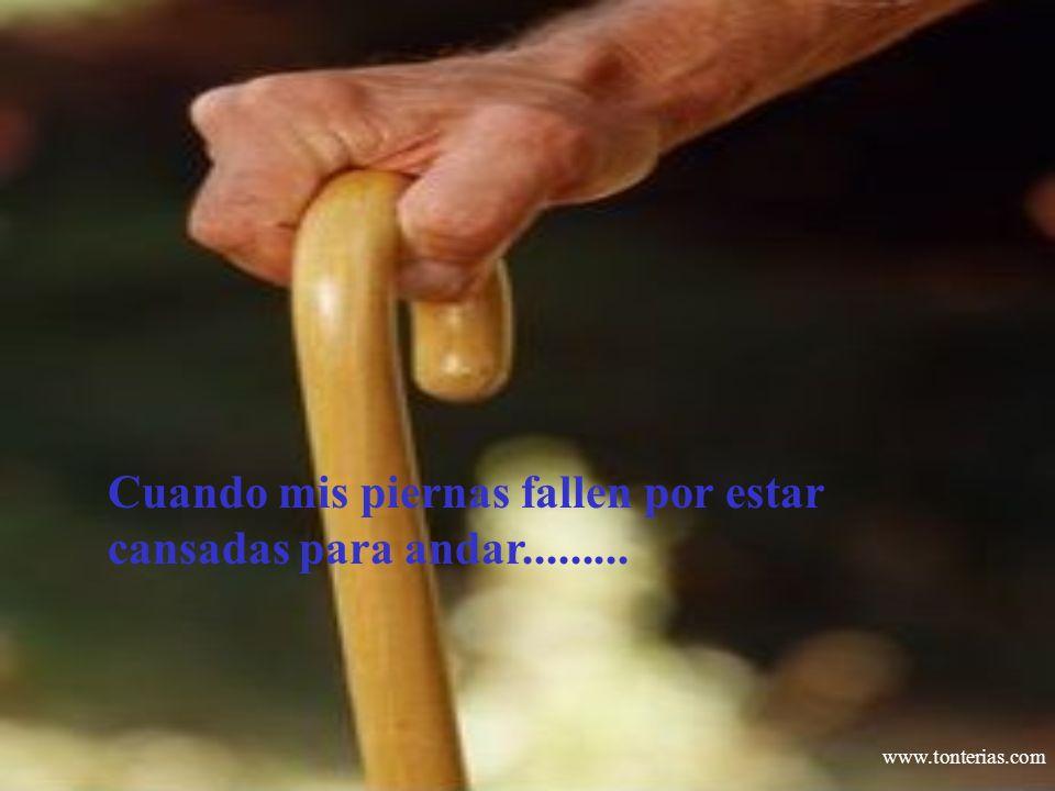 www.tonterias.com Cuando mis piernas fallen por estar cansadas para andar.........
