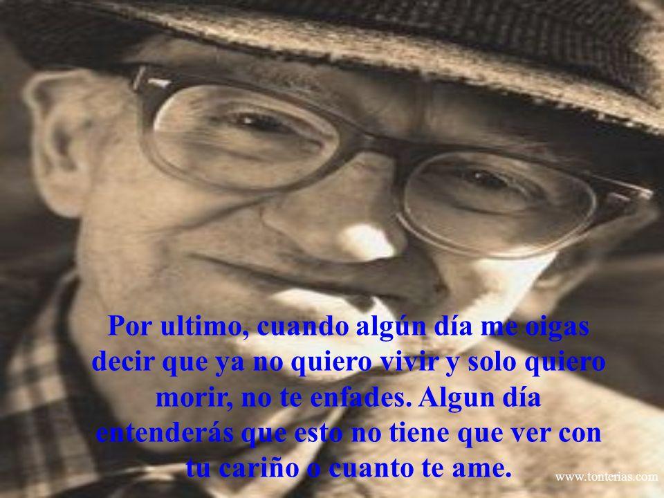 www.tonterias.com Por ultimo, cuando algún día me oigas decir que ya no quiero vivir y solo quiero morir, no te enfades. Algun día entenderás que esto