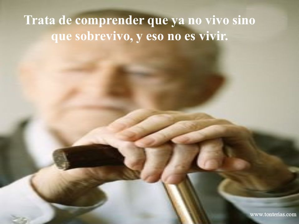 www.tonterias.com Trata de comprender que ya no vivo sino que sobrevivo, y eso no es vivir.