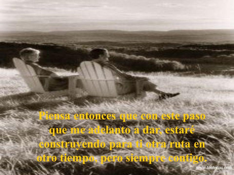 www.tonterias.com Piensa entonces que con este paso que me adelanto a dar, estaré construyendo para ti otra ruta en otro tiempo, pero siempre contigo.