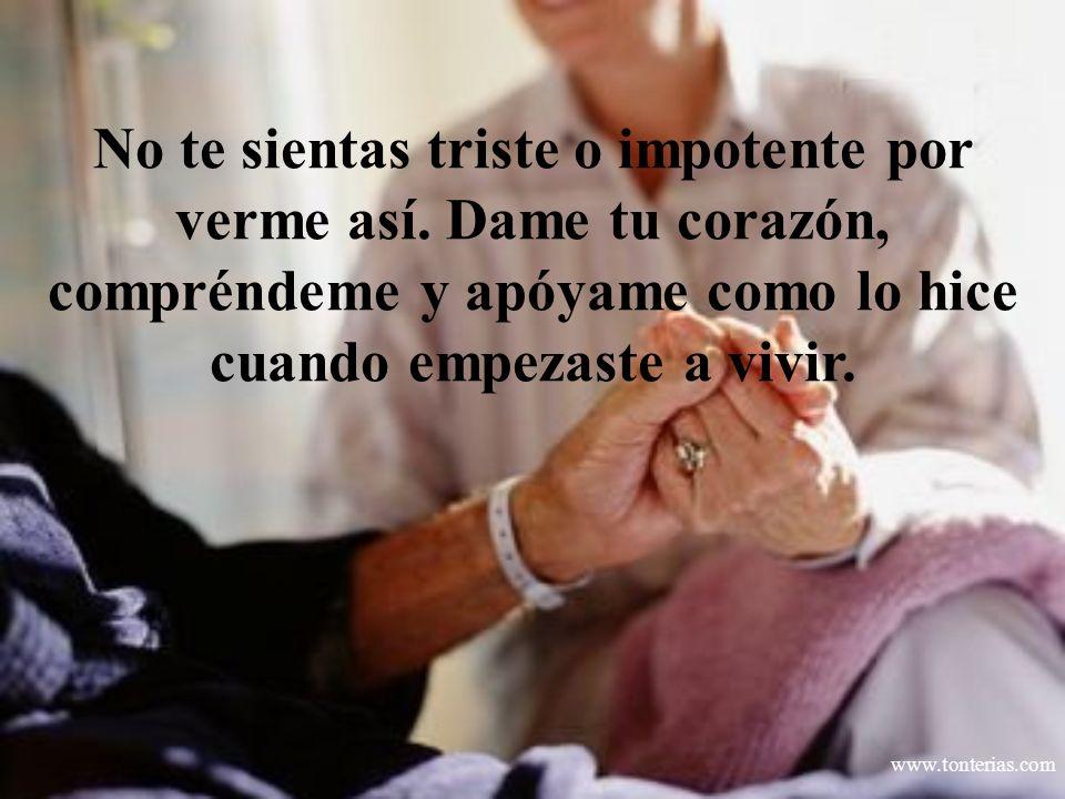 www.tonterias.com No te sientas triste o impotente por verme así. Dame tu corazón, compréndeme y apóyame como lo hice cuando empezaste a vivir.