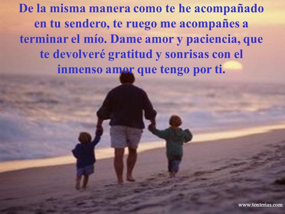 www.tonterias.com De la misma manera como te he acompañado en tu sendero, te ruego me acompañes a terminar el mío. Dame amor y paciencia, que te devol