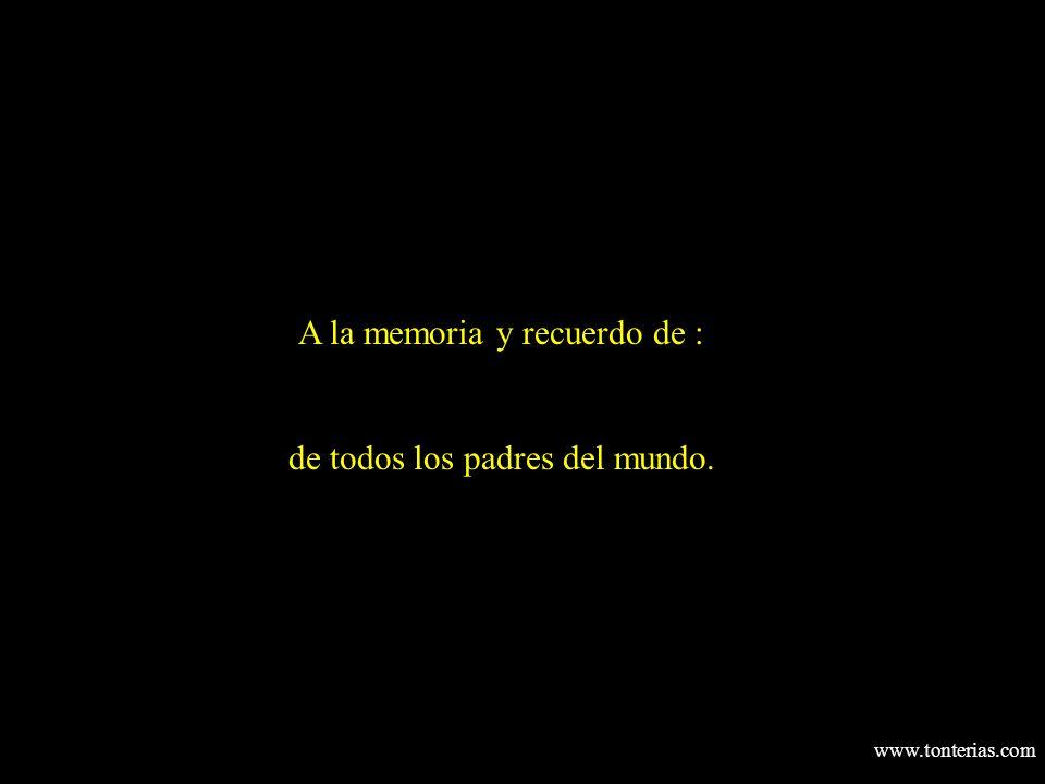 www.tonterias.com A la memoria y recuerdo de : de todos los padres del mundo.