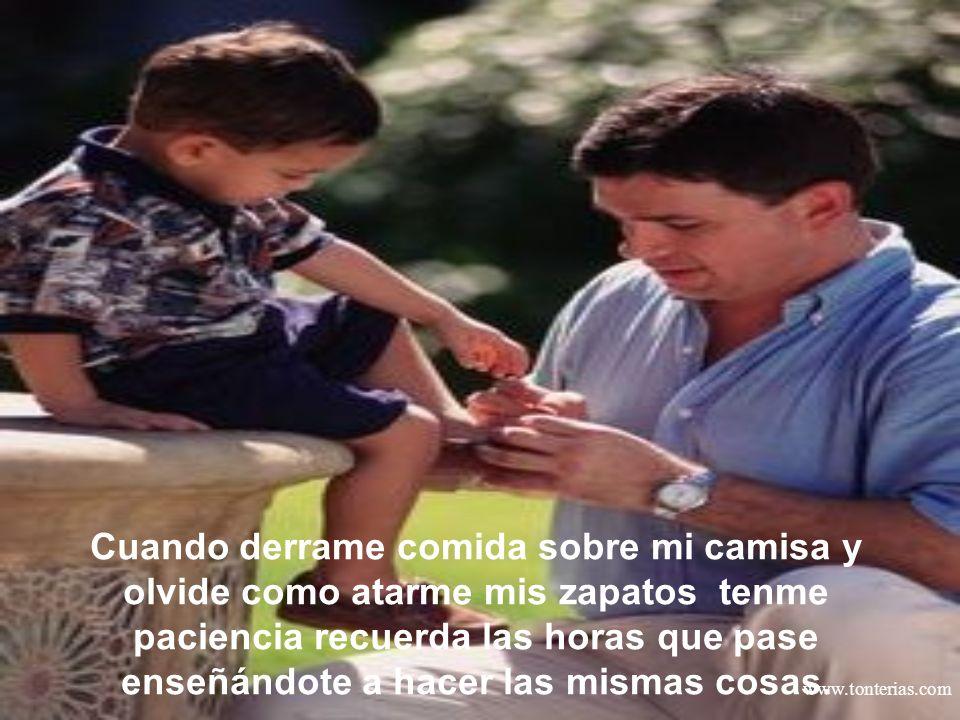www.tonterias.com Cuando derrame comida sobre mi camisa y olvide como atarme mis zapatos tenme paciencia recuerda las horas que pase enseñándote a hac