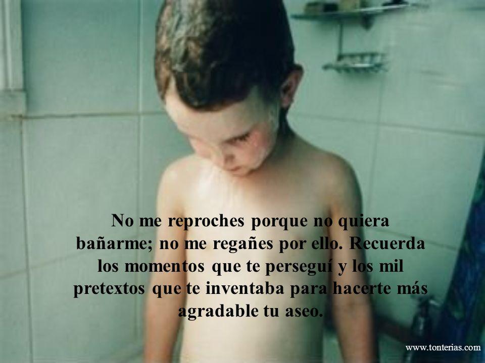 www.tonterias.com No me reproches porque no quiera bañarme; no me regañes por ello. Recuerda los momentos que te perseguí y los mil pretextos que te i