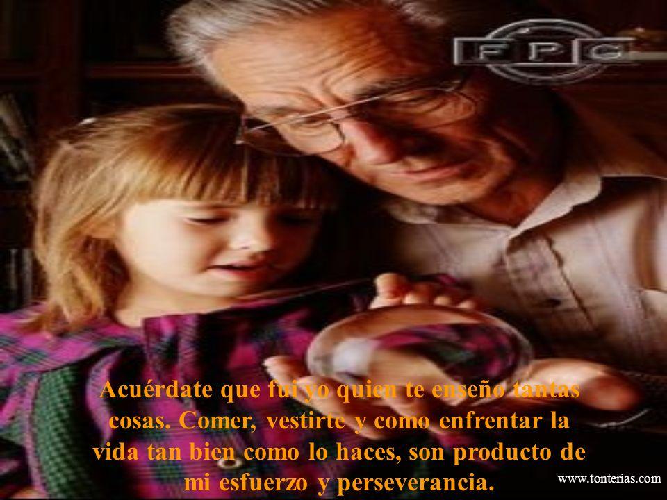 www.tonterias.com Acuérdate que fui yo quien te enseño tantas cosas. Comer, vestirte y como enfrentar la vida tan bien como lo haces, son producto de