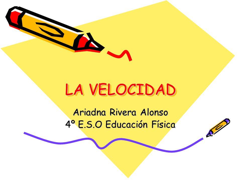 LA VELOCIDAD LA VELOCIDAD Ariadna Rivera Alonso 4º E.S.O Educación Física