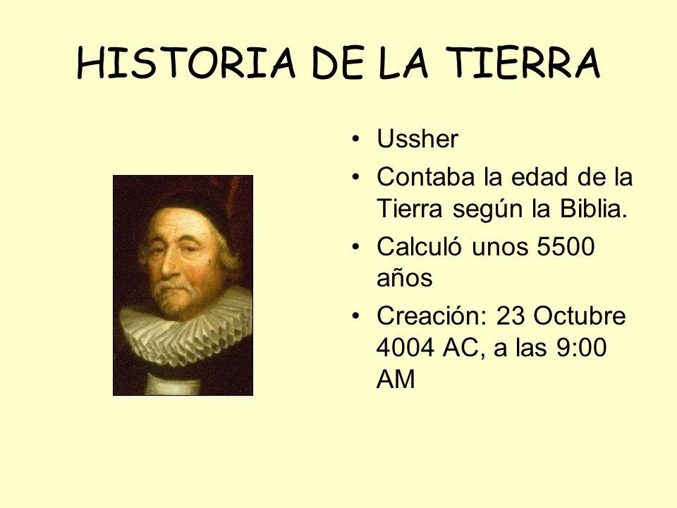 HISTORIA DE LA TIERRA Ussher Contaba la edad de la Tierra según la Biblia. Calculó unos 5500 años Creación: 23 Octubre 4004 AC, a las 9:00 AM