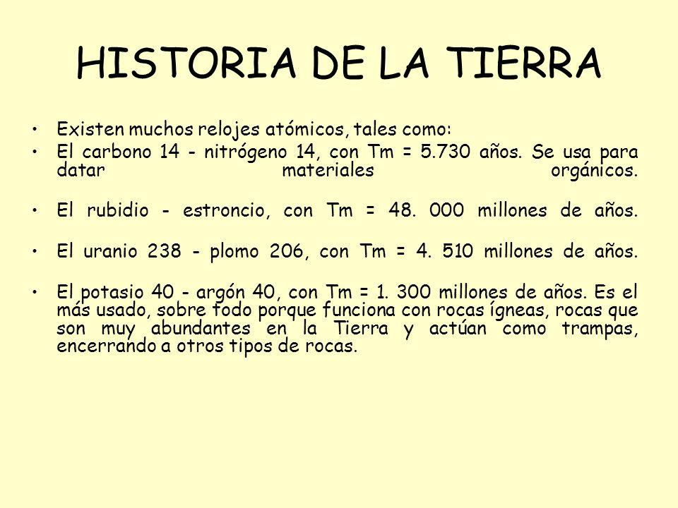 HISTORIA DE LA TIERRA Existen muchos relojes atómicos, tales como: El carbono 14 - nitrógeno 14, con Tm = 5.730 años. Se usa para datar materiales org