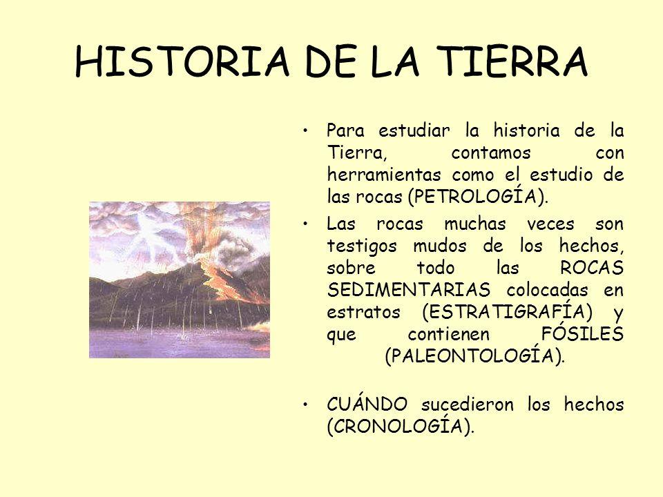 HISTORIA DE LA TIERRA Para estudiar la historia de la Tierra, contamos con herramientas como el estudio de las rocas (PETROLOGÍA). Las rocas muchas ve