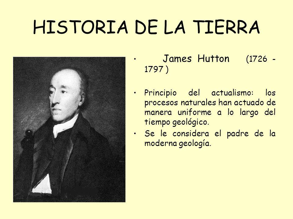 HISTORIA DE LA TIERRA James Hutton (1726 - 1797 ) Principio del actualismo: los procesos naturales han actuado de manera uniforme a lo largo del tiempo geológico.
