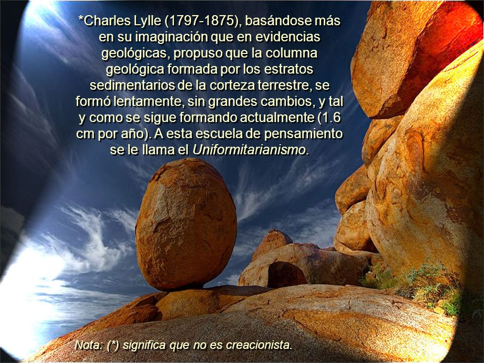 *Charles Lylle (1797-1875), basándose más en su imaginación que en evidencias geológicas, propuso que la columna geológica formada por los estratos sedimentarios de la corteza terrestre, se formó lentamente, sin grandes cambios, y tal y como se sigue formando actualmente (1.6 cm por año).