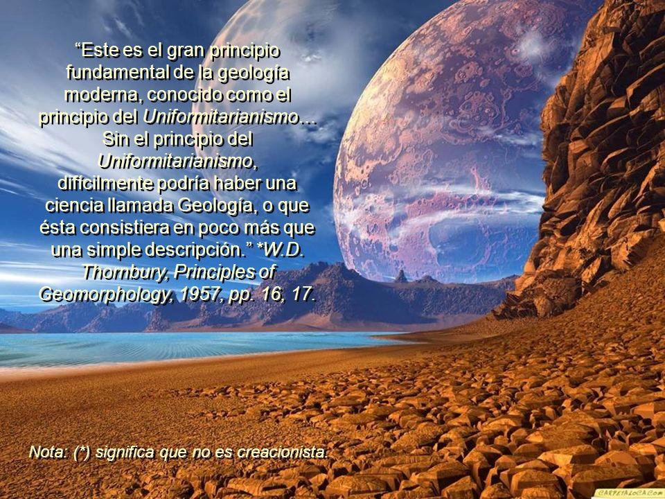 Este es el gran principio fundamental de la geología moderna, conocido como el principio del Uniformitarianismo… Sin el principio del Uniformitarianismo, difícilmente podría haber una ciencia llamada Geología, o que ésta consistiera en poco más que una simple descripción.