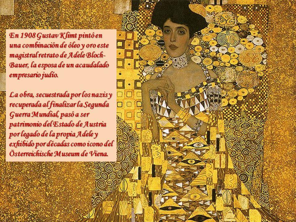 En 1908 Gustav Klimt pintó en una combinación de óleo y oro este magistral retrato de Adele Bloch- Bauer, la esposa de un acaudalado empresario judío.