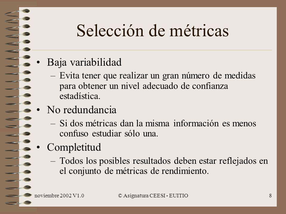 noviembre 2002 V1.0© Asignatura CEESI - EUITIO8 Selección de métricas Baja variabilidad –Evita tener que realizar un gran número de medidas para obtener un nivel adecuado de confianza estadística.