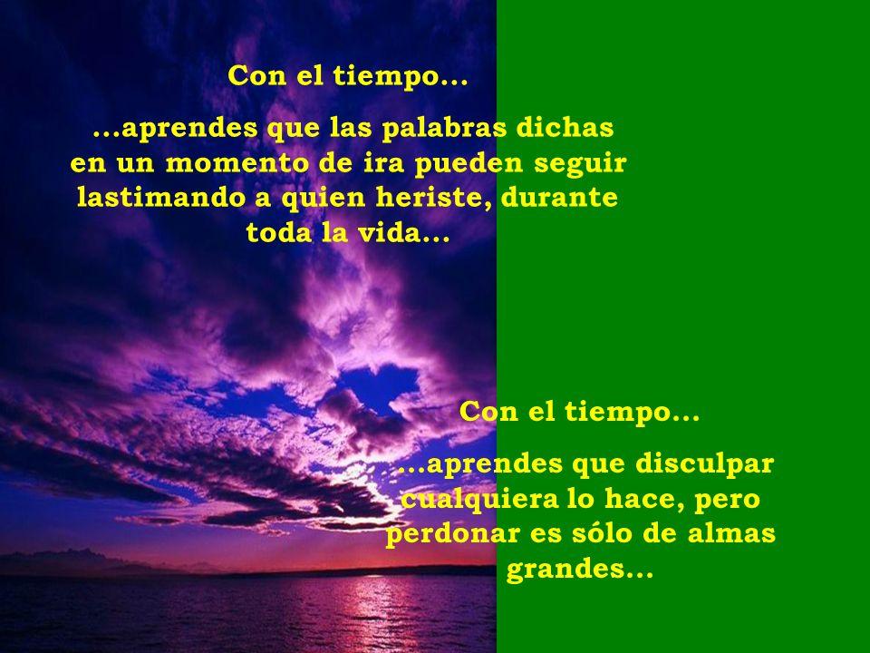 Con el tiempo......aprendes que las palabras dichas en un momento de ira pueden seguir lastimando a quien heriste, durante toda la vida...