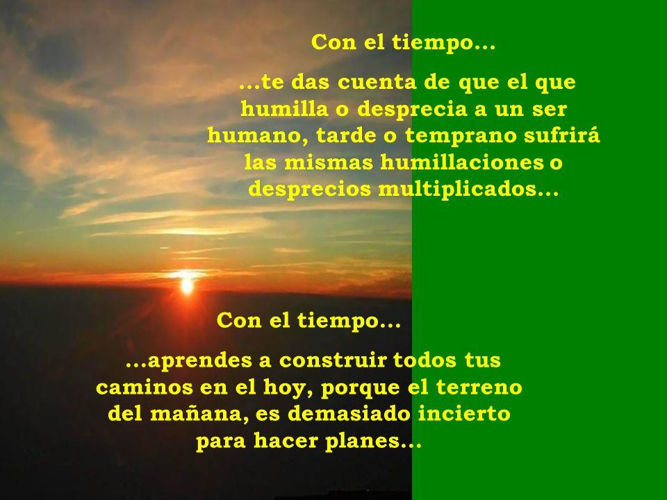 Con el tiempo......te das cuenta de que el que humilla o desprecia a un ser humano, tarde o temprano sufrirá las mismas humillaciones o desprecios multiplicados...
