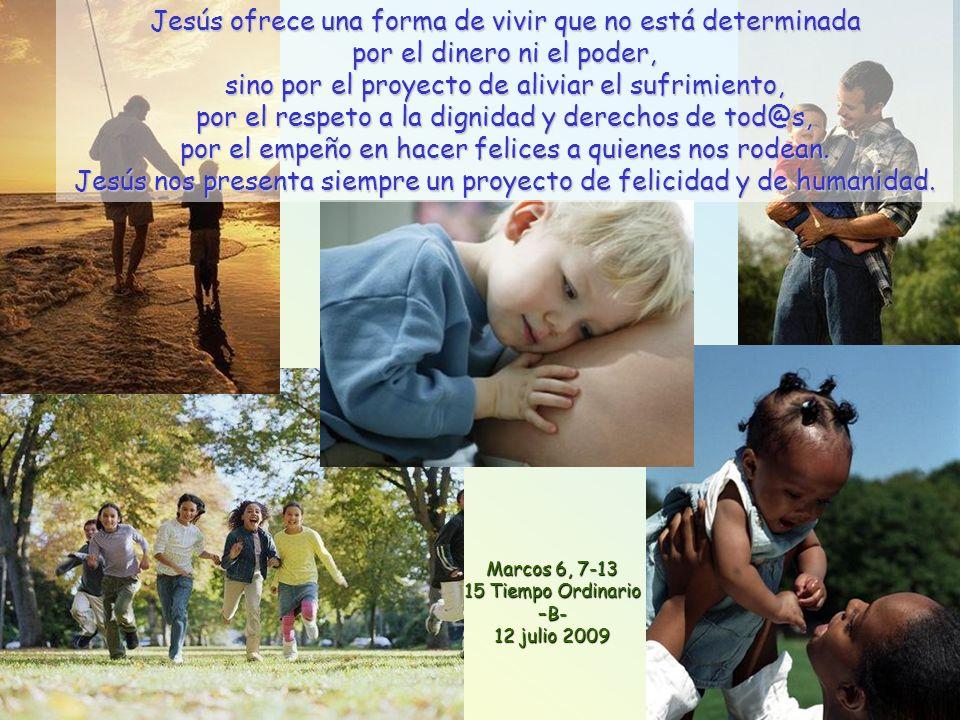 Marcos 6, 7-13 15 Tiempo Ordinario –B- 12 julio 2009 Jesús ofrece una forma de vivir que no está determinada por el dinero ni el poder, sino por el proyecto de aliviar el sufrimiento, por el respeto a la dignidad y derechos de tod@s, por el empeño en hacer felices a quienes nos rodean.