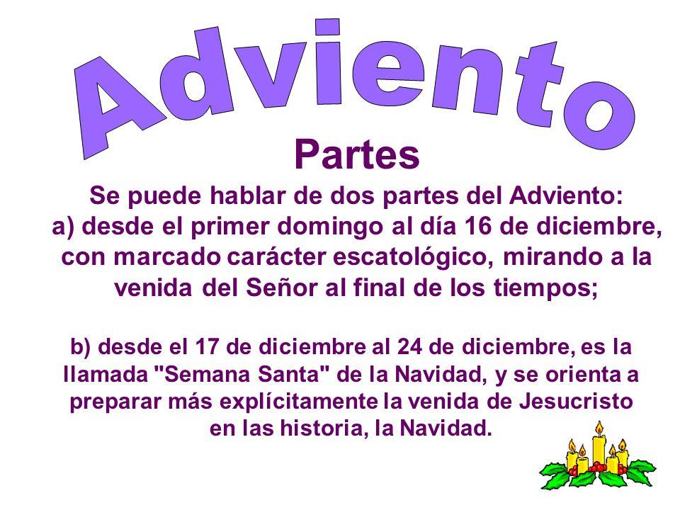 Partes Se puede hablar de dos partes del Adviento: a) desde el primer domingo al día 16 de diciembre, con marcado carácter escatológico, mirando a la