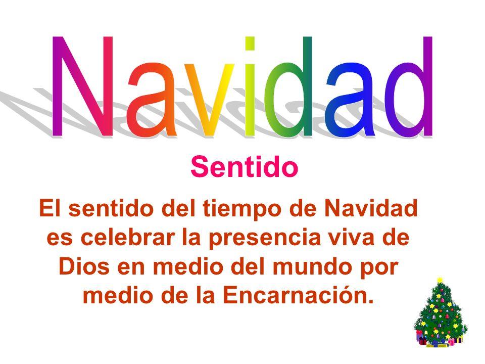 Sentido El sentido del tiempo de Navidad es celebrar la presencia viva de Dios en medio del mundo por medio de la Encarnación.