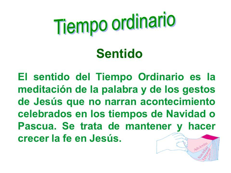 Sentido El sentido del Tiempo Ordinario es la meditación de la palabra y de los gestos de Jesús que no narran acontecimiento celebrados en los tiempos