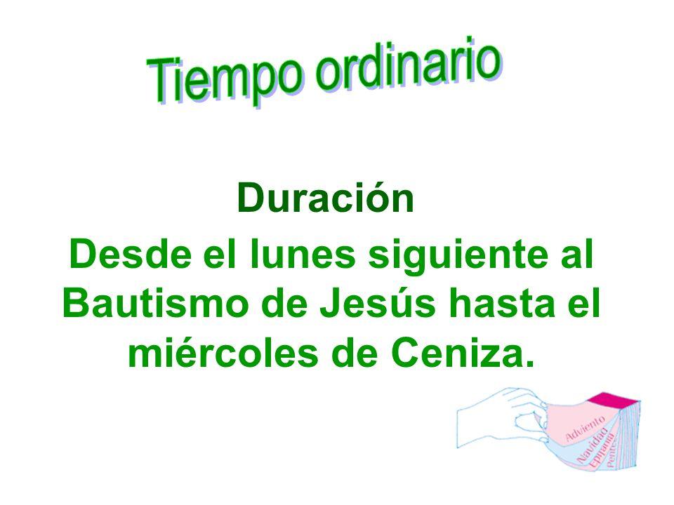 Duración Desde el lunes siguiente al Bautismo de Jesús hasta el miércoles de Ceniza.