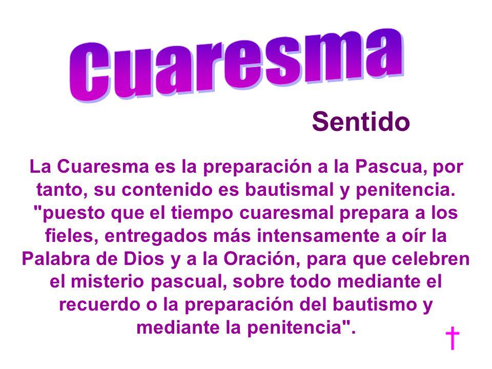 Sentido La Cuaresma es la preparación a la Pascua, por tanto, su contenido es bautismal y penitencia.