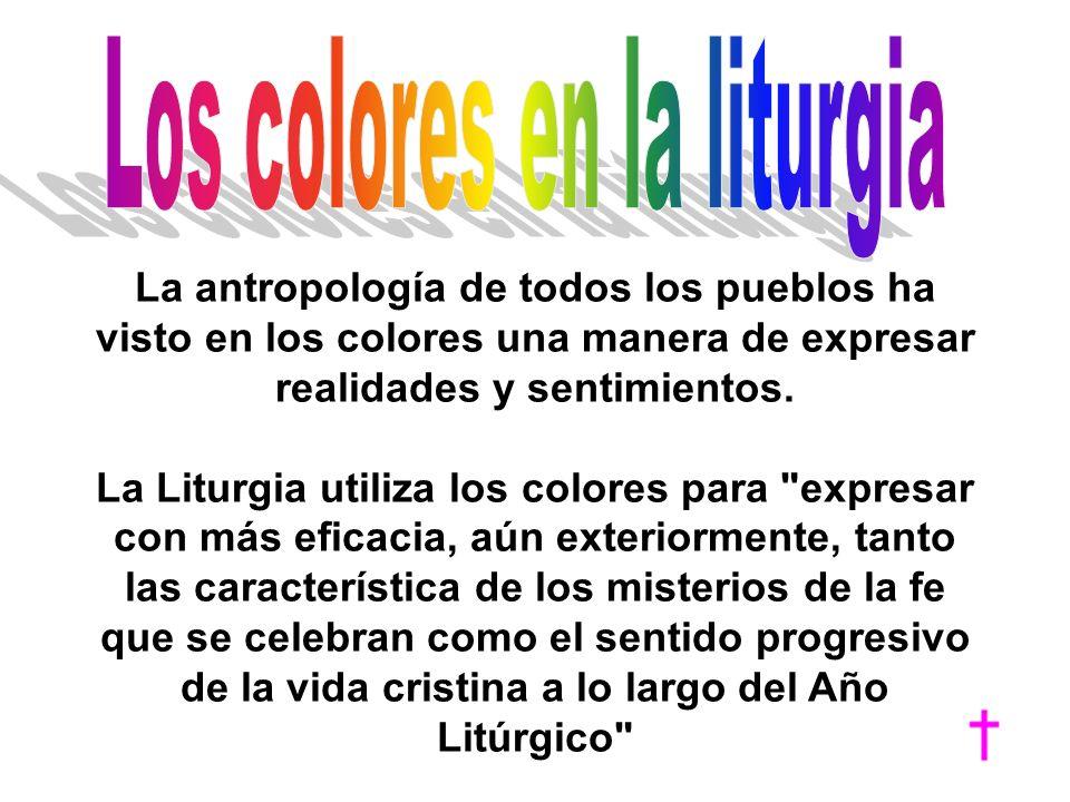 La antropología de todos los pueblos ha visto en los colores una manera de expresar realidades y sentimientos. La Liturgia utiliza los colores para