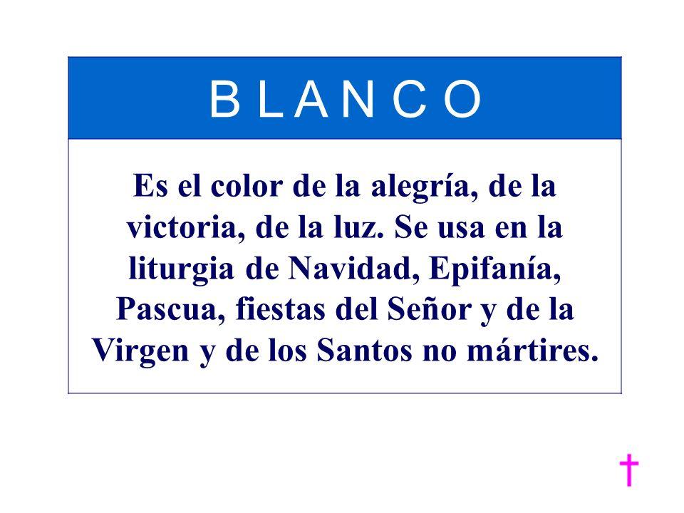 B L A N C O Es el color de la alegría, de la victoria, de la luz. Se usa en la liturgia de Navidad, Epifanía, Pascua, fiestas del Señor y de la Virgen