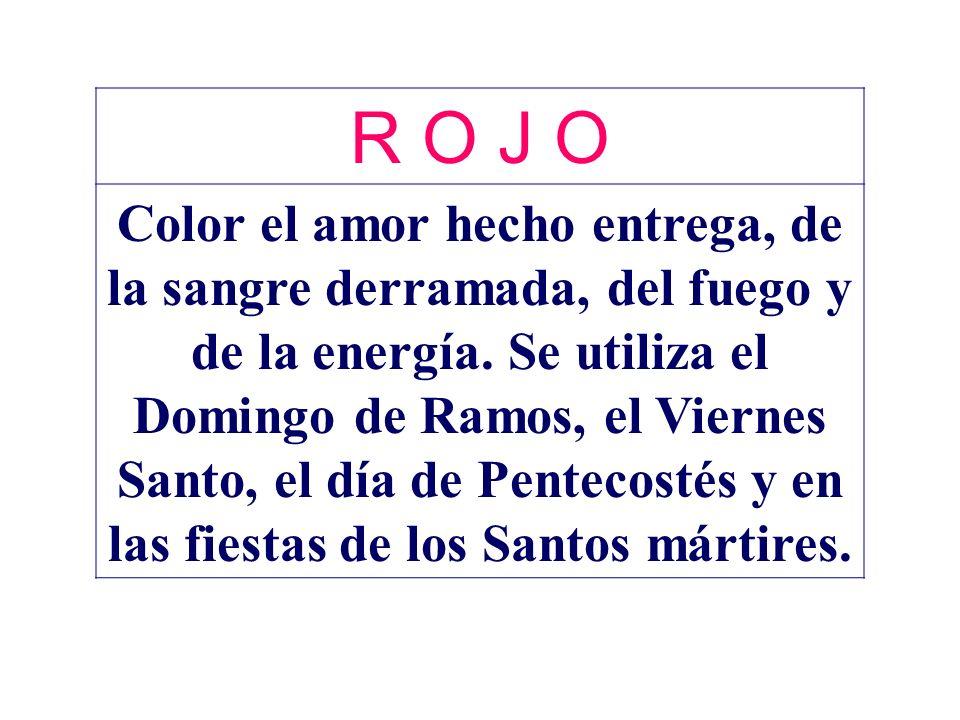 R O J O Color el amor hecho entrega, de la sangre derramada, del fuego y de la energía. Se utiliza el Domingo de Ramos, el Viernes Santo, el día de Pe