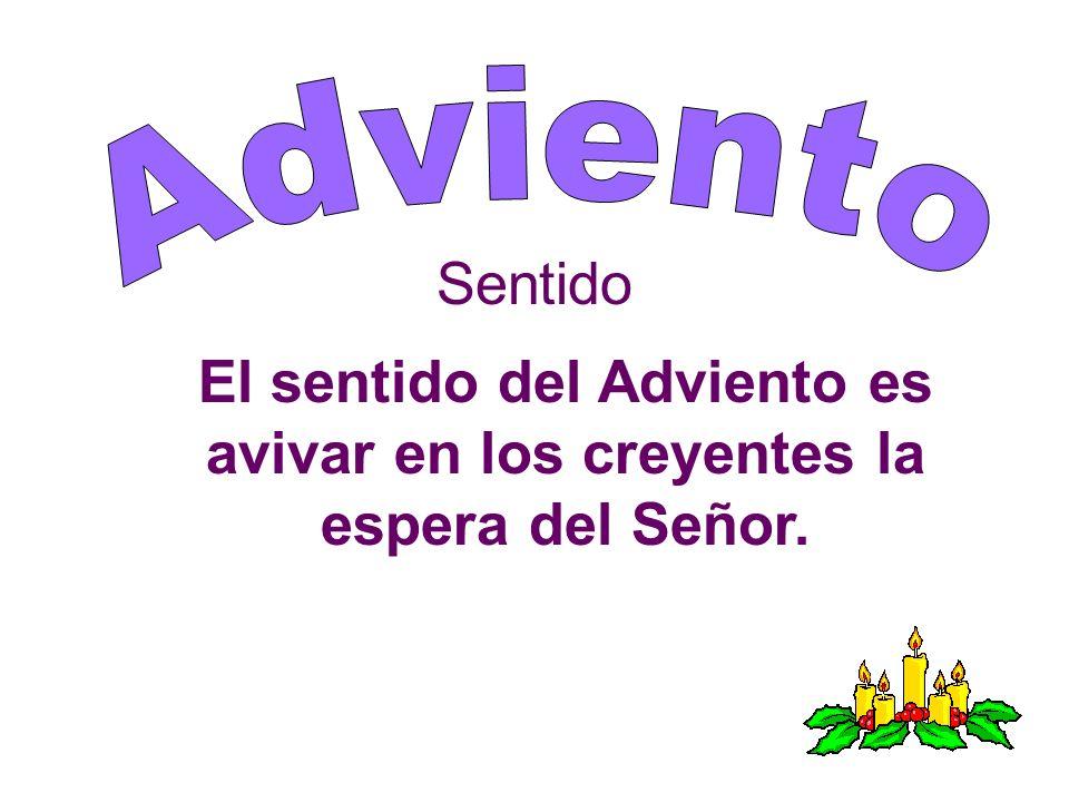Sentido El sentido del Adviento es avivar en los creyentes la espera del Señor.