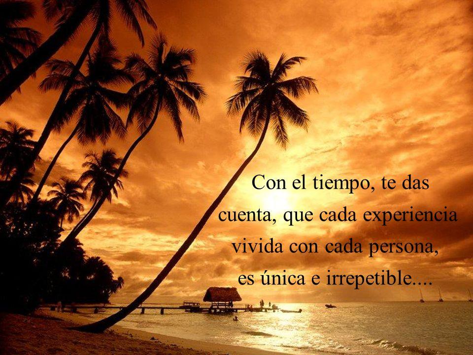 Con el tiempo, te das cuenta, que cada experiencia vivida con cada persona, es única e irrepetible....