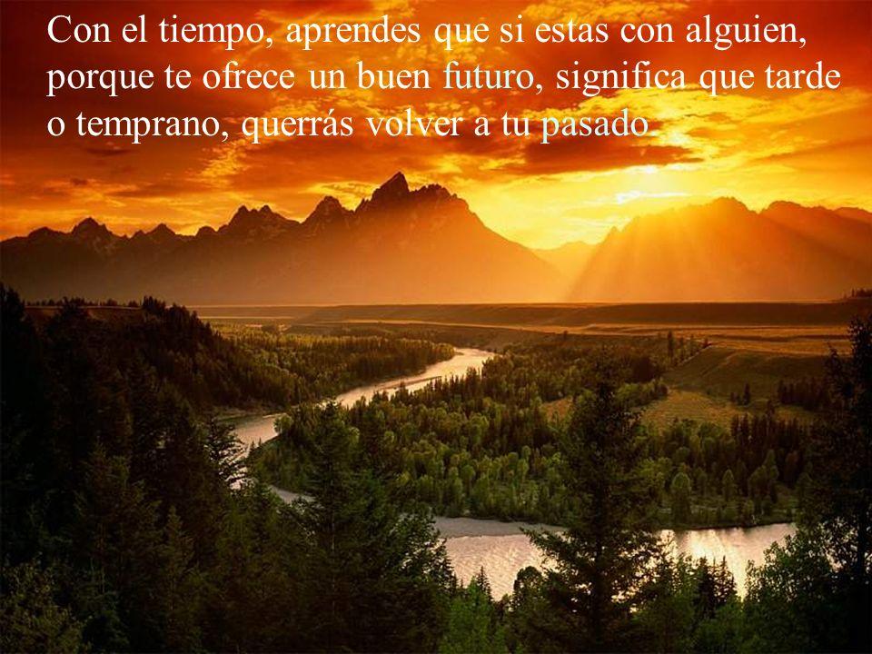 Con el tiempo, aprendes que las palabras dichas en un momento de ira, pueden seguir lastimando a quien heriste, durante toda la vida...