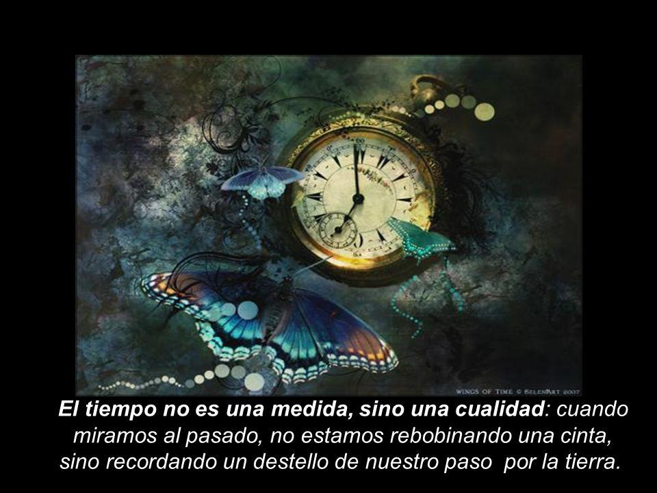 El tiempo no es una medida, sino una cualidad: cuando miramos al pasado, no estamos rebobinando una cinta, sino recordando un destello de nuestro paso por la tierra.