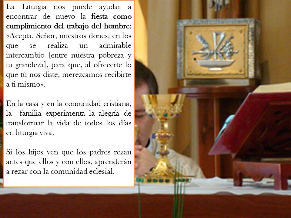 La Liturgia nos puede ayudar a encontrar de nuevo la fiesta como cumplimiento del trabajo del hombre: «Acepta, Señor, nuestros dones, en los que se re