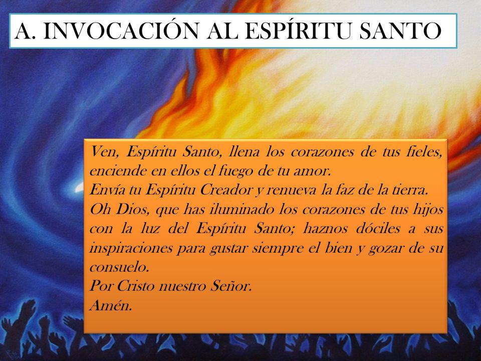 A. INVOCACIÓN AL ESPÍRITU SANTO Ven, Espíritu Santo, llena los corazones de tus fieles, enciende en ellos el fuego de tu amor. Envía tu Espíritu Cread