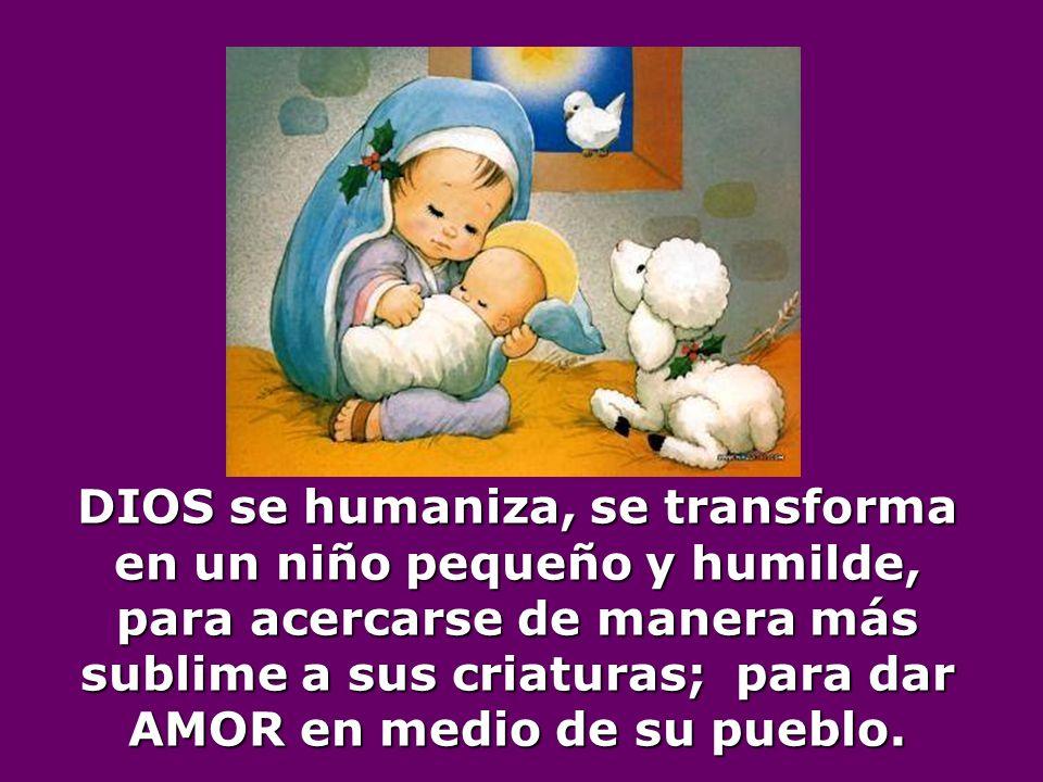 DIOS se humaniza, se transforma en un niño pequeño y humilde, para acercarse de manera más sublime a sus criaturas; para dar AMOR en medio de su pueblo.