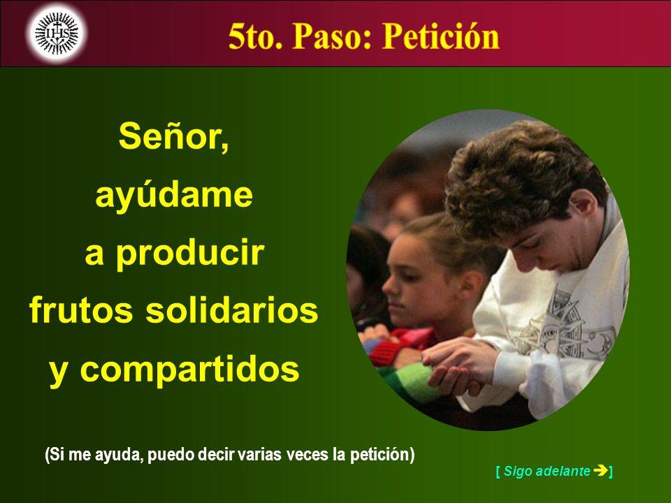 [ Sigo adelante ] (Si me ayuda, puedo decir varias veces la petición) Señor, ayúdame a producir frutos solidarios y compartidos