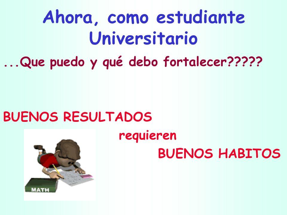 Ahora, como estudiante Universitario...Que puedo y qué debo fortalecer????? BUENOS RESULTADOS requieren BUENOS HABITOS