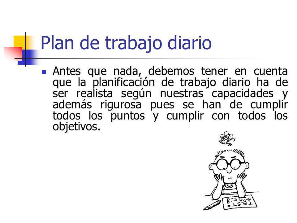 Plan de trabajo diario Antes que nada, debemos tener en cuenta que la planificación de trabajo diario ha de ser realista según nuestras capacidades y