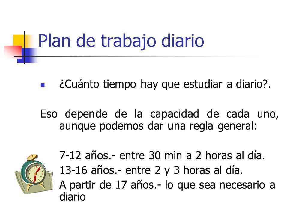 Plan de trabajo diario ¿Cuánto tiempo hay que estudiar a diario?. Eso depende de la capacidad de cada uno, aunque podemos dar una regla general: 7-12