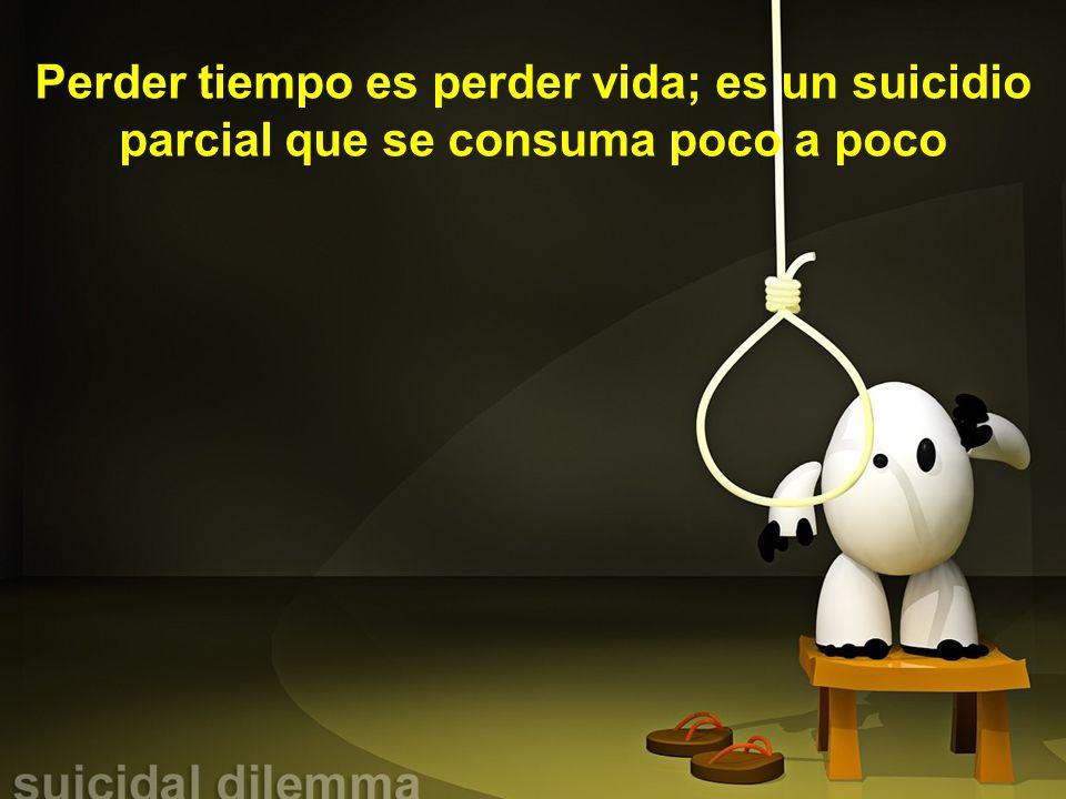 Perder tiempo es perder vida; es un suicidio parcial que se consuma poco a poco