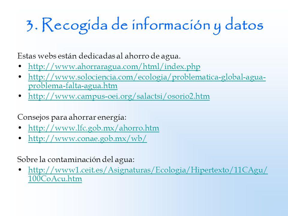 3. Recogida de información y datos Estas webs están dedicadas al ahorro de agua. http://www.ahorraragua.com/html/index.php http://www.solociencia.com/