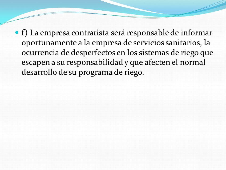 f) La empresa contratista será responsable de informar oportunamente a la empresa de servicios sanitarios, la ocurrencia de desperfectos en los sistem
