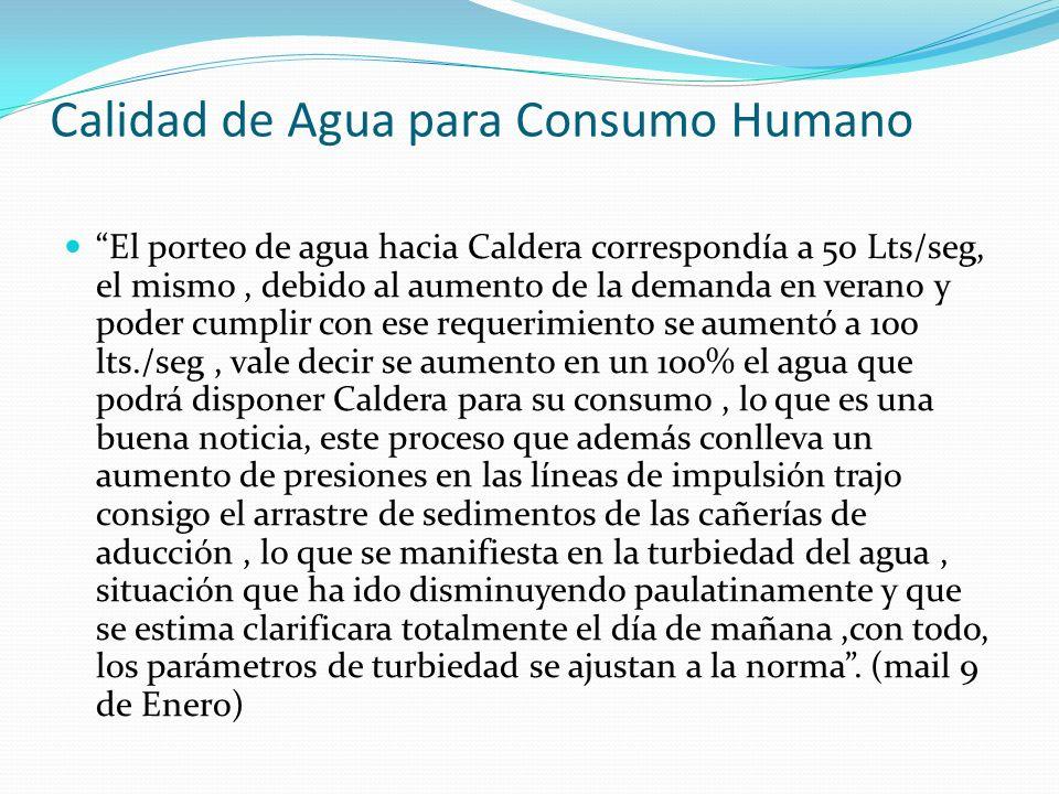 Calidad de Agua para Consumo Humano El porteo de agua hacia Caldera correspondía a 50 Lts/seg, el mismo, debido al aumento de la demanda en verano y p