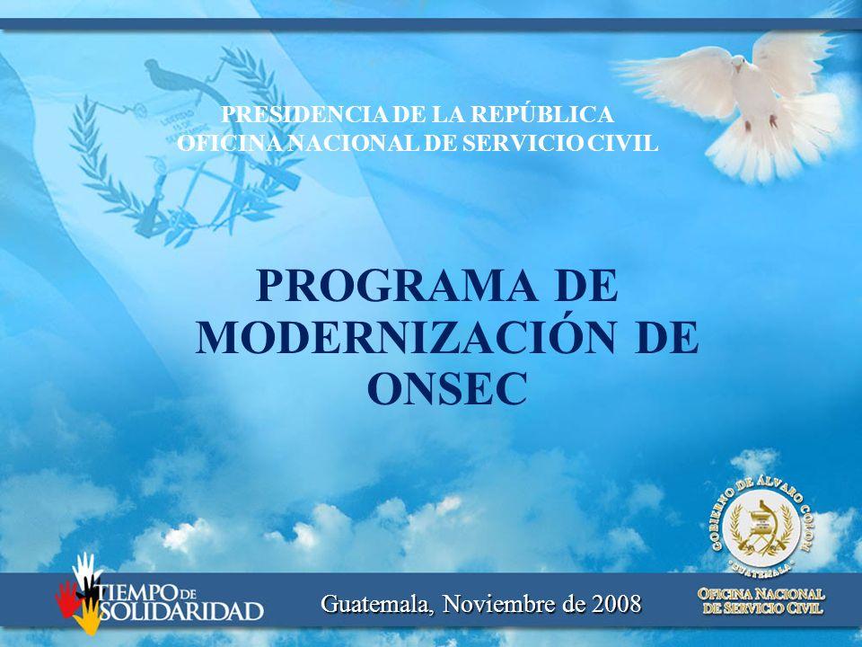 PRESIDENCIA DE LA REPÚBLICA OFICINA NACIONAL DE SERVICIO CIVIL PROGRAMA DE MODERNIZACIÓN DE ONSEC Guatemala, Noviembre de 2008